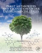 Plant Metabolites and Regulation under Environmental Stress ebook by Parvaiz Ahmad, Mohammad Abass Ahanger, Vijay Pratap Singh,...