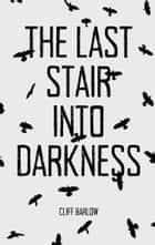 The Last Stair into Darkness, A Collection of 20 Dark Tales ebook by Cliff Barlow