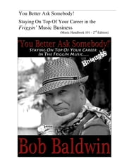 You Better Ask Somebody! - Staying On Top Of Your Career in the Friggin Music Business ebook by Bob Baldwin