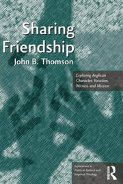 Sharing Friendship - Exploring Anglican Character, Vocation, Witness and Mission ebook by John B. Thomson