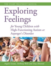 Exploring Feelings for Young Children with High-Functioning Autism or Asperger's Disorder - The STAMP Treatment Manual ebook by Anthony Wells, Angela Scarpa, Anthony Attwood