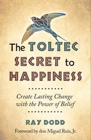 The Toltec Secret to Happiness - Create Lasting Change with the Power of Belief ebook by Ray Dodd,don Miguel Ruiz Jr.