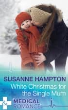 White Christmas For The Single Mum (Mills & Boon Medical) (Christmas Miracles in Maternity, Book 3) ebook by Susanne Hampton