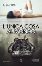 L'unica cosa al mondo eBook by L.A. Fiore
