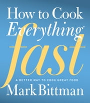 How to Cook Everything Fast - A Better Way to Cook Great Food ebook by Mark Bittman