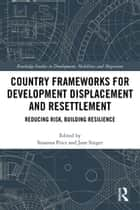 Country Frameworks for Development Displacement and Resettlement - Reducing Risk, Building Resilience eBook by Susanna Price, Jane Singer