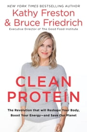 Clean Protein - The Revolution that Will Reshape Your Body, Boost Your Energy?and Save Our Planet ebook by Kathy Freston, Bruce Friedrich