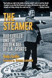 The Steamer - Bud Furillo and the Golden Age of L.A. Sports ebook by Andy Furillo,Tommy Lasorda