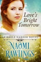 Love's Bright Tomorrow - Historical Christian Romance ebook by Naomi Rawlings