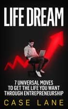 Life Dream: 7 Universal Moves to Get the Life You Want Through Entrepreneurship ebook by Case Lane
