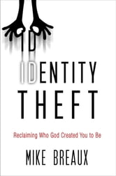 Identity Theft - Reclaiming Who God Created You to Be ebook by Mike Breaux