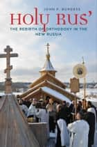 Holy Rus' - The Rebirth of Orthodoxy in the New Russia ebook by John P. Burgess