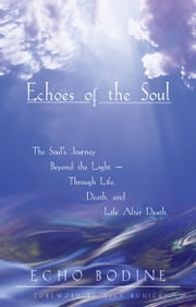 Echoes of the Soul - The Soul's Journey Beyond the Light — Through Life, Death, and Life After Death ebook by Echo Bodine