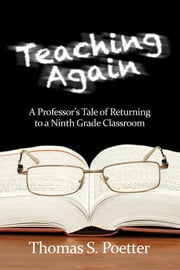 Teaching Again: A Professor's Tale of Returning to a Ninth Grade Classroom ebook by Poetter, Thomas S.