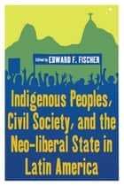 Indigenous Peoples, Civil Society, and the Neo-liberal State in Latin America ebook by Edward F. Fischer