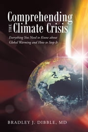 Comprehending the Climate Crisis - Everything You Need to Know about Global Warming and How to Stop It ebook by Bradley J. Dibble, MD