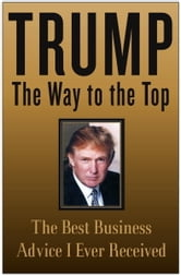 Trump: The Way to the Top - The Best Business Advice I Ever Received ebook by Donald J. Trump