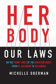 Her Body, Our Laws - On the Frontlines of the Abortion Wars from El Salvador to Oklahoma ebook by Michelle Oberman