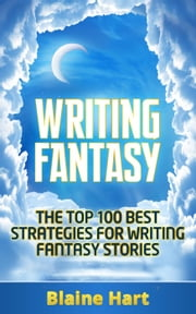 Writing Fantasy: The Top 100 Best Strategies For Writing Fantasy Stories ebook by Blaine Hart