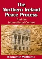 The Northern Ireland Peace Process and the International Context ebook by Benjamin Williams