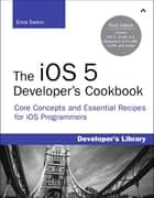 The iOS 5 Developer's Cookbook - Core Concepts and Essential Recipes for iOS Programmers ebook by Erica Sadun