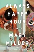 Always Happy Hour: Stories ebook by Mary Miller
