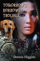 Tomorrow's Borrowed Trouble ebook by Dennis Higgins