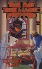 The Day the Magic Stopped ebook by Christopher Stasheff, S. M. Stirling, Jody Lynn Nye,...