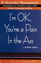 I'm OK, You're a Pain In the Ass...a love story ebook by J. Michael Chamberlain