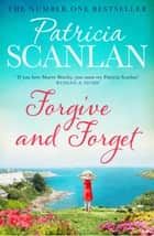 Forgive and Forget - Warmth, wisdom and love on every page - if you treasured Maeve Binchy, read Patricia Scanlan ebook by