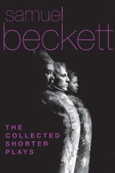 The Collected Shorter Plays of Samuel Beckett - All That Fall, Act Without Words, Krapp's Last Tape, Cascando, Eh Joe, Footfall, Rockaby and others ebook by Samuel Beckett