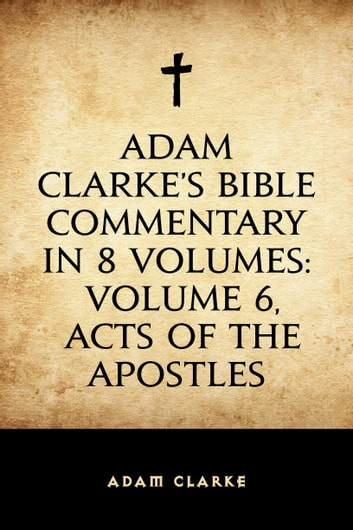 Adam Clarke's Bible Commentary in 8 Volumes: Volume 6, Acts of the Apostles ebook by Adam Clarke