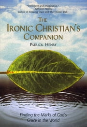 The Ironic Christian's Companion - Finding the Marks of God's Grace in the World ebook by Patrick Henry