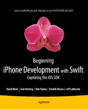 Beginning iPhone Development with Swift - Exploring the iOS SDK ebook by Kim Topley,Fredrik Olsson,Jack Nutting,David Mark,Jeff LaMarche