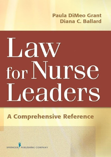 Law For Nurse Leaders - A Comprehensive Reference ebook by Diana Ballard, JD, MBA, RN,Paula DiMeo Grant, BSN, MA, JD, RN