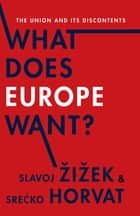 What Does Europe Want? - The Union and Its Discontents ebook by Slavoj Žižek, Srećko Horvat