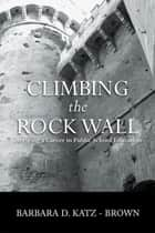 Climbing the Rock Wall - Surviving a Career in Public Education ebook by Barbara Katz-Brown