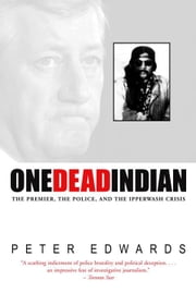 One Dead Indian - The Premier, the Police, and the Ipperwash Crisis ebook by Peter Edwards