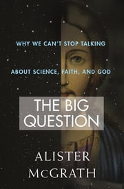 The Big Question - Why We Can't Stop Talking About Science, Faith and God ebook by Alister McGrath