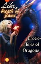 Like a Breath of Flame: Erotic Tales of Dragons ebook by