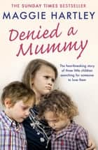 Denied a Mummy - The heartbreaking story of three little children searching for someone to love them. ebook by Maggie Hartley, Penny MacDonald