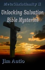 MetaChristianity II: Unlocking Salvation Bible Mysteries ebook by Jim Autio