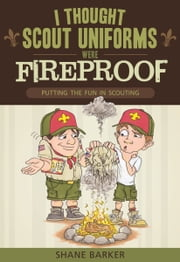 I Thought Scout Uniforms Were Fireproof! - Putting the Fun in Scouting ebook by Shane Barker