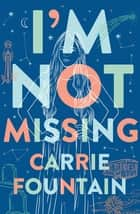 I'm Not Missing - A Novel ebook by Carrie Fountain