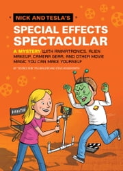 Nick and Tesla's Special Effects Spectacular - A Mystery with Animatronics, Alien Makeup, Camera Gear, and Other Movie Magic You Can Make Yourself! ebook by Bob Pflugfelder,Steve Hockensmith