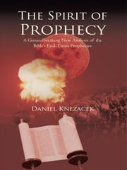 The Spirit of Prophecy: A Groundbreaking New Analysis of the Bible's End-Times Prophecies ebook by Knezacek, Daniel