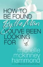 How to Be Found by the Man You've Been Looking For ebook by Michelle McKinney Hammond