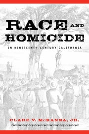 Race And Homicide In Nineteenth-Century California ebook by Clare V. McKanna