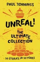Unreal - The Ultimate Collection ebook by Paul Jennings