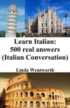 Learn Italian: 500 Real Answers - (Italian Conversation) ebook by Linda Wentworth